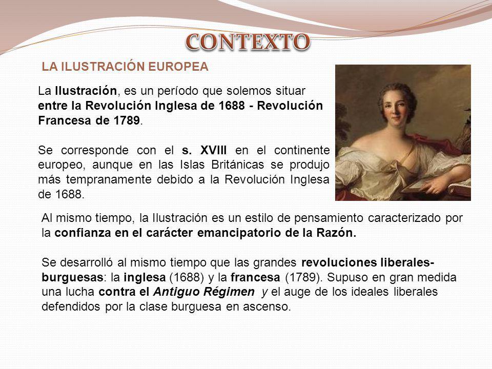 LA ILUSTRACIÓN EUROPEA La Ilustración, es un período que solemos situar entre la Revolución Inglesa de 1688 - Revolución Francesa de 1789. Se correspo