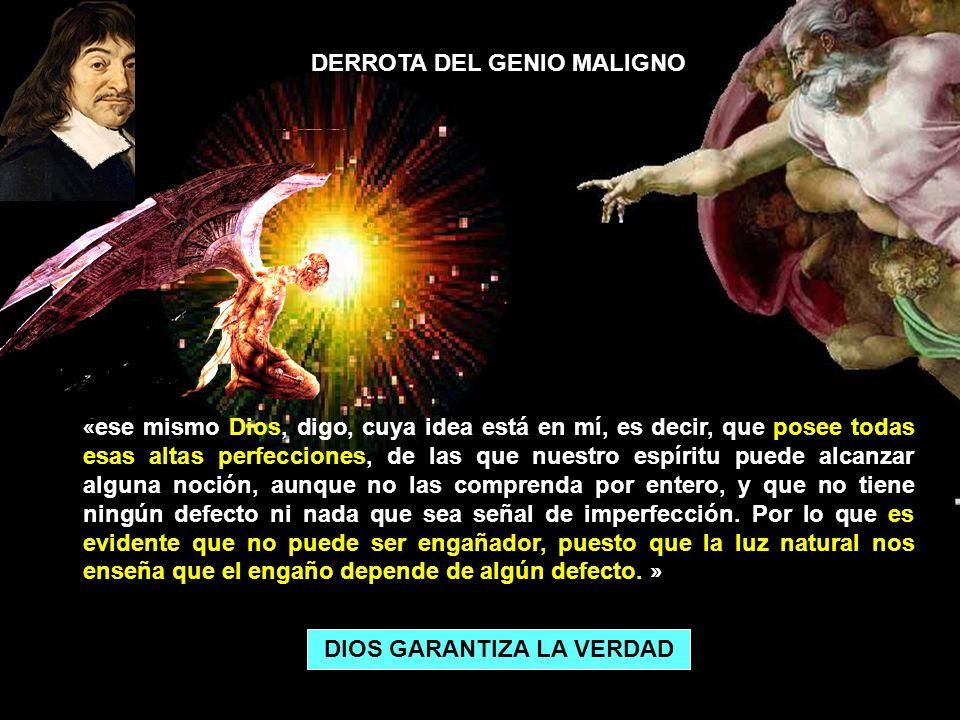 DERROTA DEL GENIO MALIGNO « ese mismo Dios, digo, cuya idea está en mí, es decir, que posee todas esas altas perfecciones, de las que nuestro espíritu