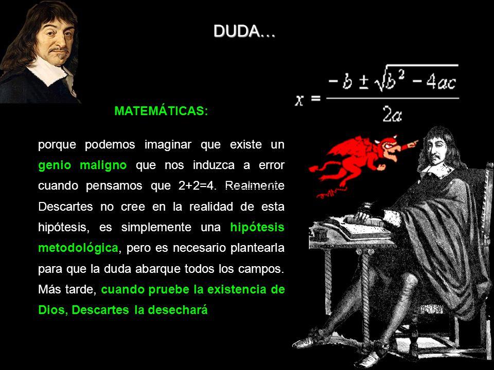 MATEMÁTICAS: porque podemos imaginar que existe un genio maligno que nos induzca a error cuando pensamos que 2+2=4. Realmente Descartes no cree en la