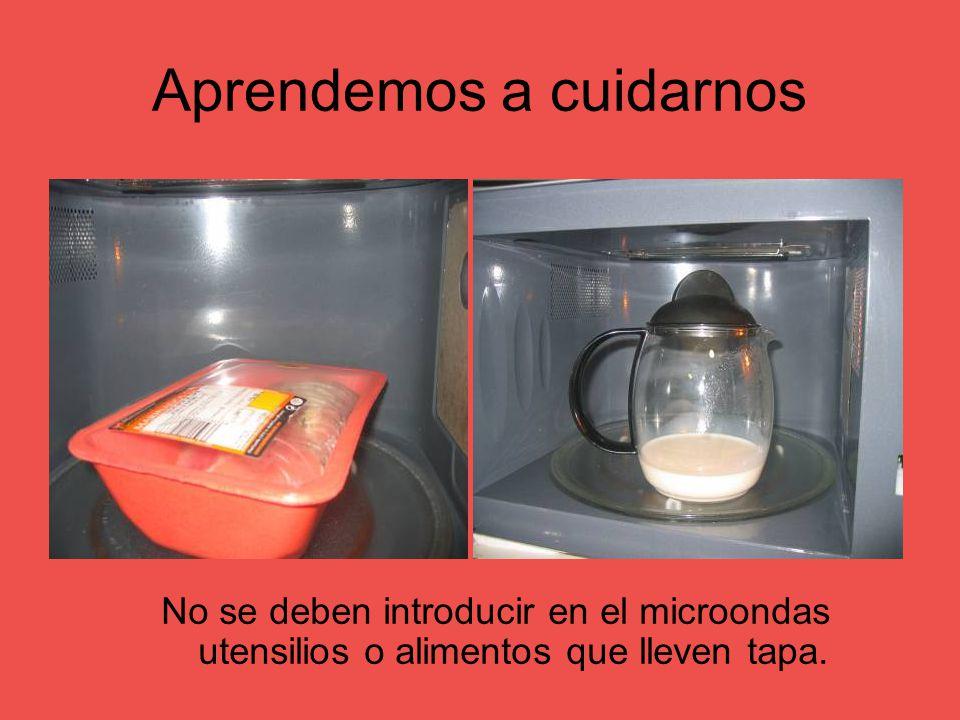 Aprendemos a cuidarnos No se deben introducir en el microondas utensilios o alimentos que lleven tapa.