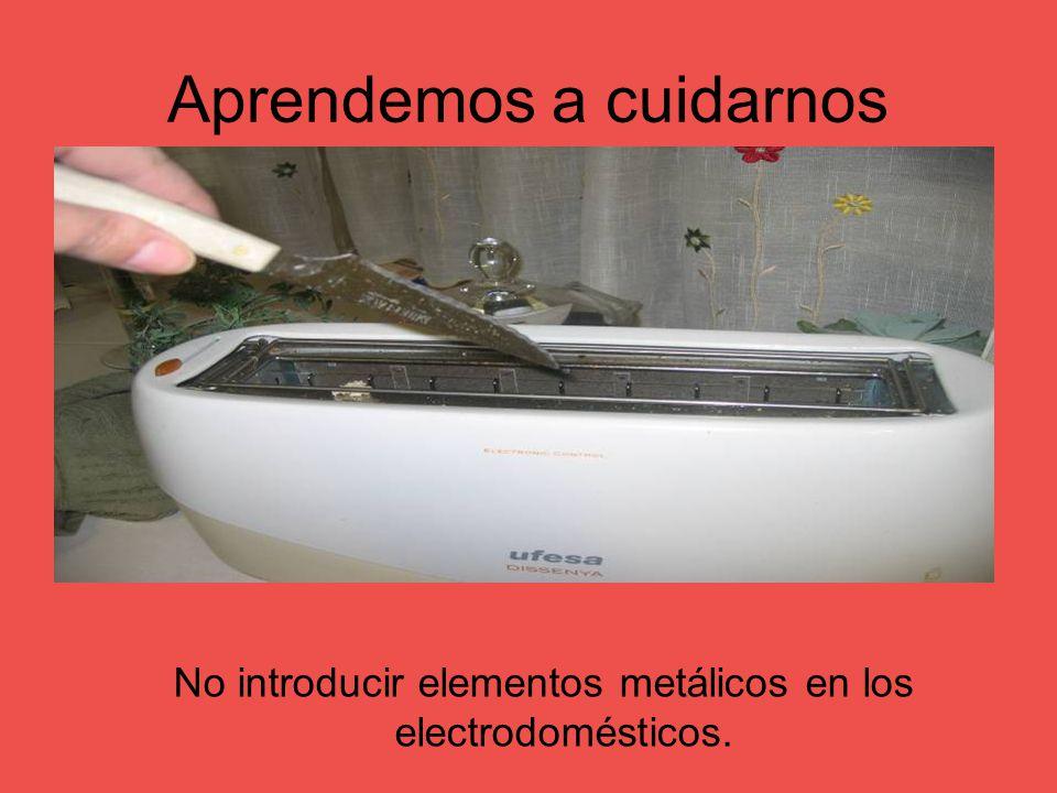 Aprendemos a cuidarnos No introducir elementos metálicos en los electrodomésticos.