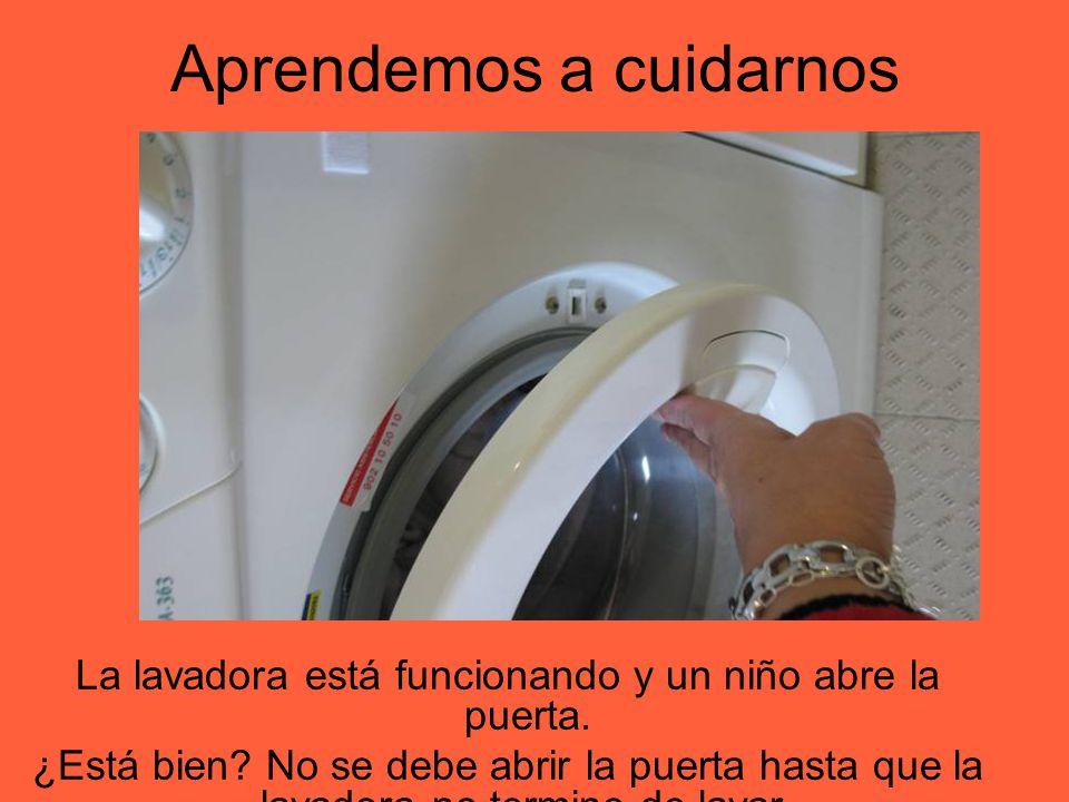 Aprendemos a cuidarnos La lavadora está funcionando y un niño abre la puerta. ¿Está bien? No se debe abrir la puerta hasta que la lavadora no termine