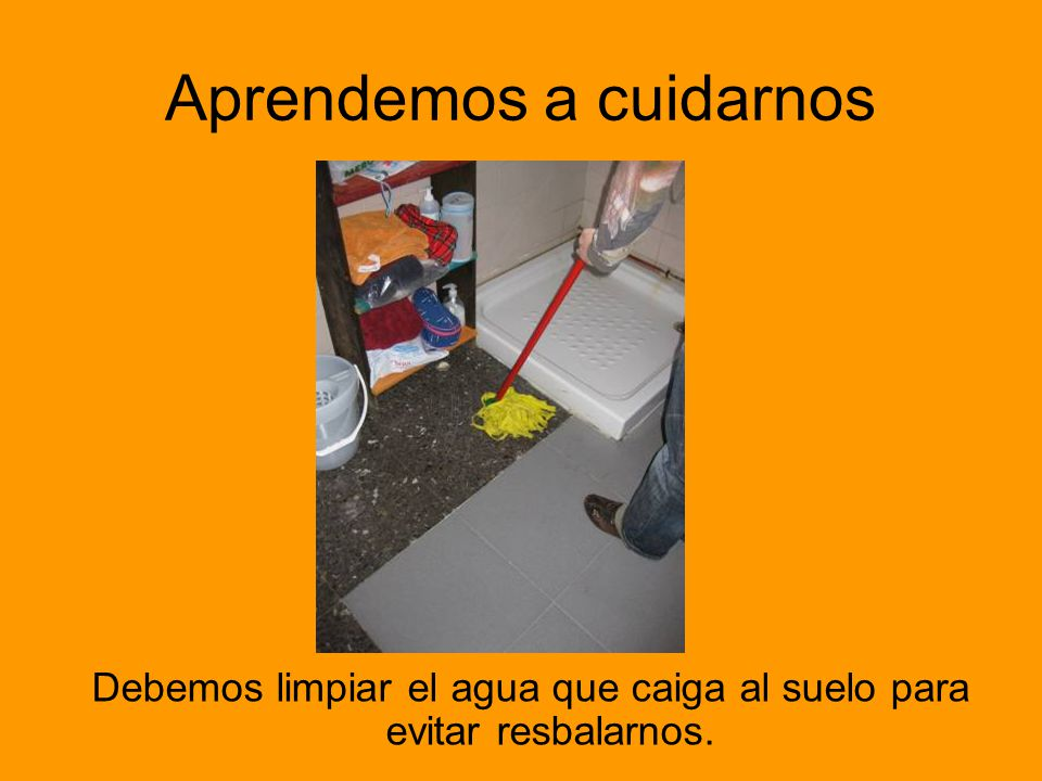Aprendemos a cuidarnos Debemos limpiar el agua que caiga al suelo para evitar resbalarnos.
