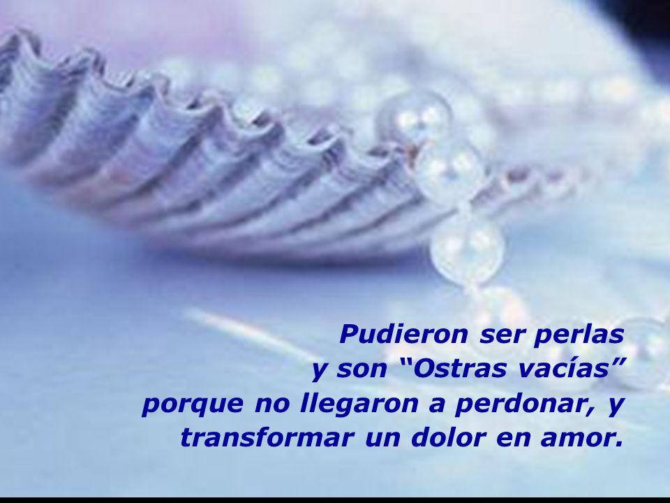 m m M M Pudieron ser perlas y son Ostras vacías porque no llegaron a perdonar, y transformar un dolor en amor.