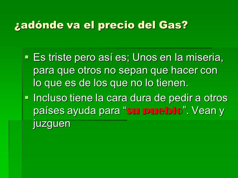 ¿adónde va el precio del Gas? Es triste pero así es; Unos en la miseria, para que otros no sepan que hacer con lo que es de los que no lo tienen. Es t