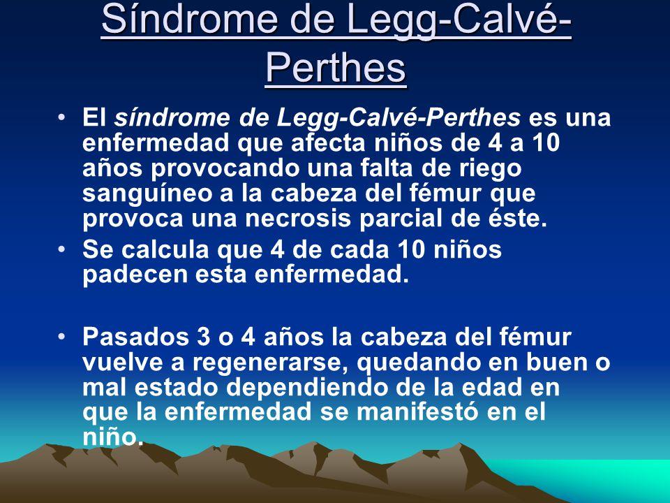 Síndrome de Legg-Calvé- Perthes El síndrome de Legg-Calvé-Perthes es una enfermedad que afecta niños de 4 a 10 años provocando una falta de riego sang