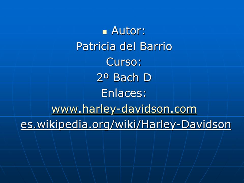 Autor: Autor: Patricia del Barrio Curso: 2º Bach D Enlaces: www.harley-davidson.com es.wikipedia.org/wiki/Harley-Davidson es.wikipedia.org/wiki/Harley-Davidson