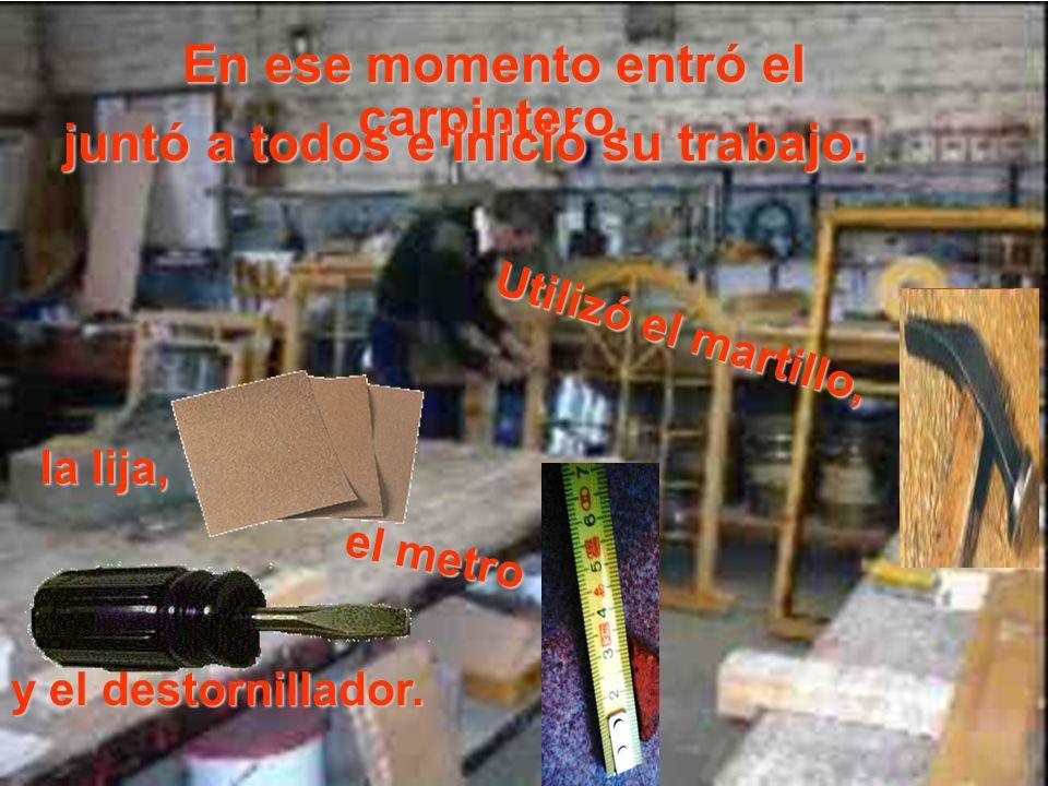 En ese momento entró el carpintero, Utilizó el martillo, juntó a todos e inició su trabajo. la lija, el metro y el destornillador.