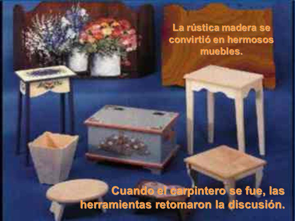 La rústica madera se convirtió en hermosos muebles. Cuando el carpintero se fue, las herramientas retomaron la discusión.
