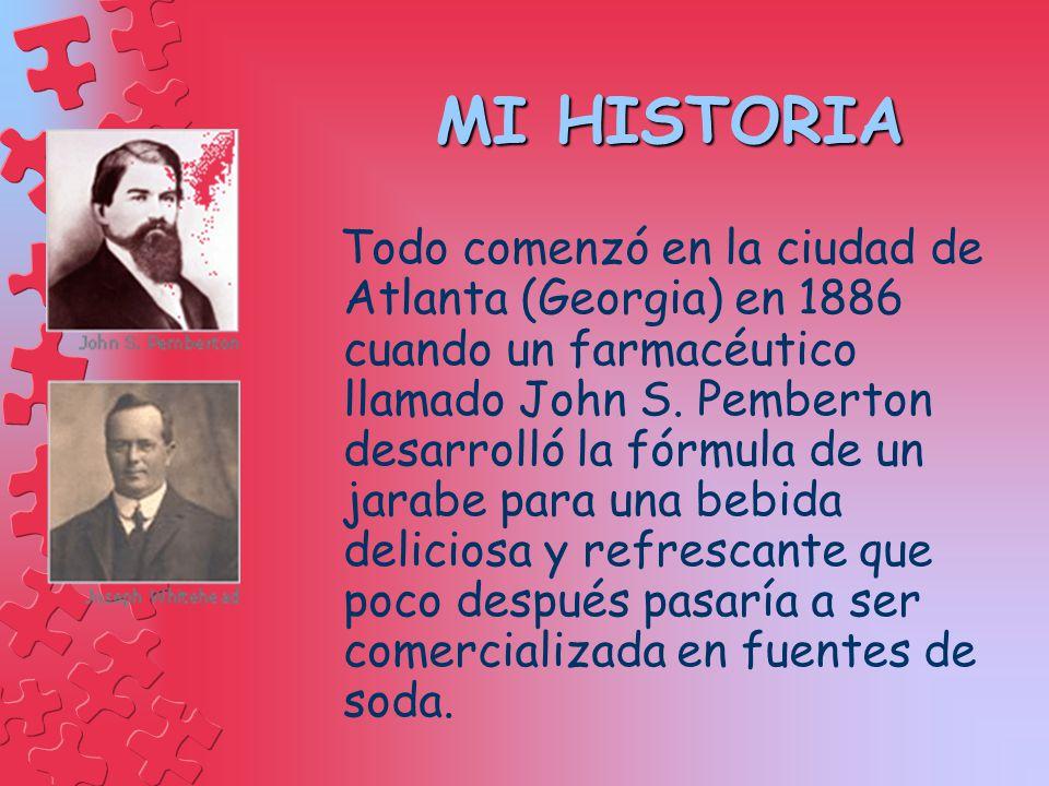 MI HISTORIA MI HISTORIA Todo comenzó en la ciudad de Atlanta (Georgia) en 1886 cuando un farmacéutico llamado John S. Pemberton desarrolló la fórmula