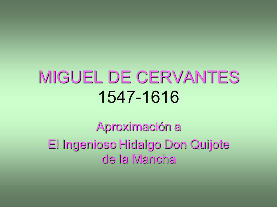 MIGUEL DE CERVANTES MIGUEL DE CERVANTES 1547-1616 Aproximación a El Ingenioso Hidalgo Don Quijote de la Mancha