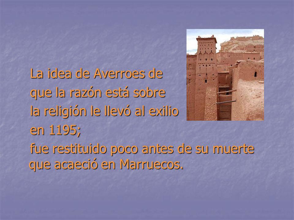 La idea de Averroes de La idea de Averroes de que la razón está sobre que la razón está sobre la religión le llevó al exilio la religión le llevó al exilio en 1195; en 1195; fue restituido poco antes de su muerte que acaeció en Marruecos.