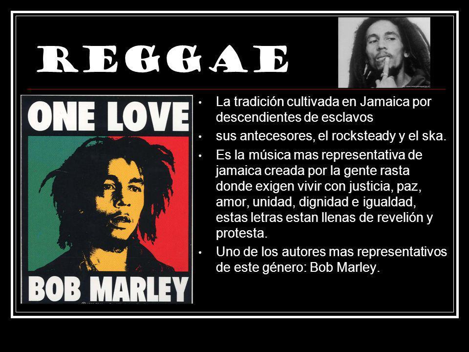 Reggae La tradición cultivada en Jamaica por descendientes de esclavos sus antecesores, el rocksteady y el ska. Es la música mas representativa de jam
