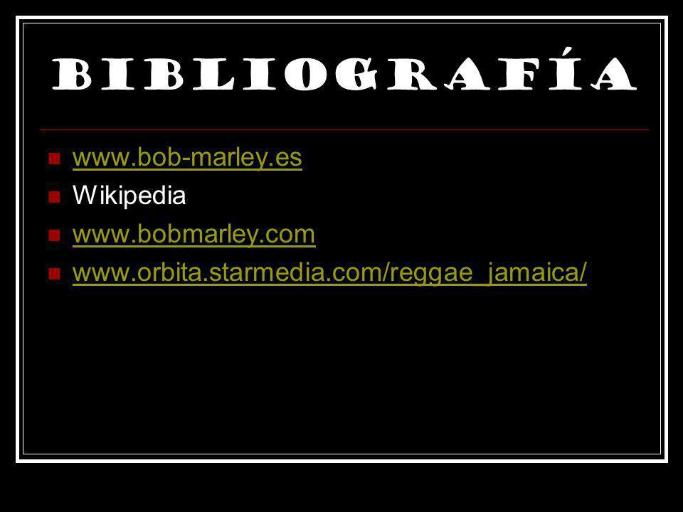 Bibliografía www.bob-marley.es Wikipedia www.bobmarley.com www.orbita.starmedia.com/reggae_jamaica/