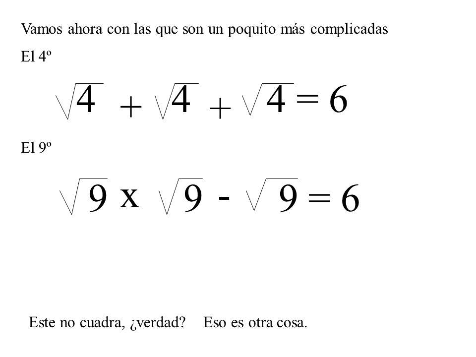 Vamos ahora con las que son un poquito más complicadas El 4º 444 = 6 + + El 9º x- 999 = 6 Este no cuadra, ¿verdad?Eso es otra cosa.