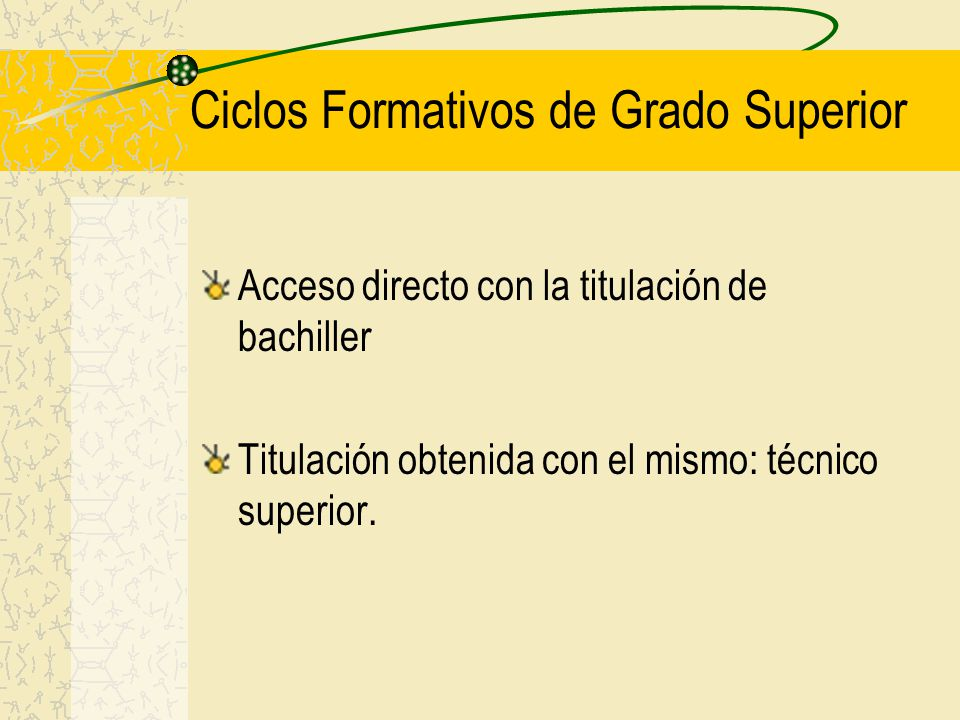 Ciclos Formativos de Grado Superior Acceso directo con la titulación de bachiller Titulación obtenida con el mismo: técnico superior.