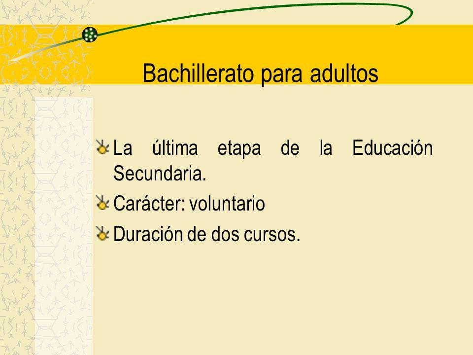 Bachillerato para adultos La última etapa de la Educación Secundaria. Carácter: voluntario Duración de dos cursos.