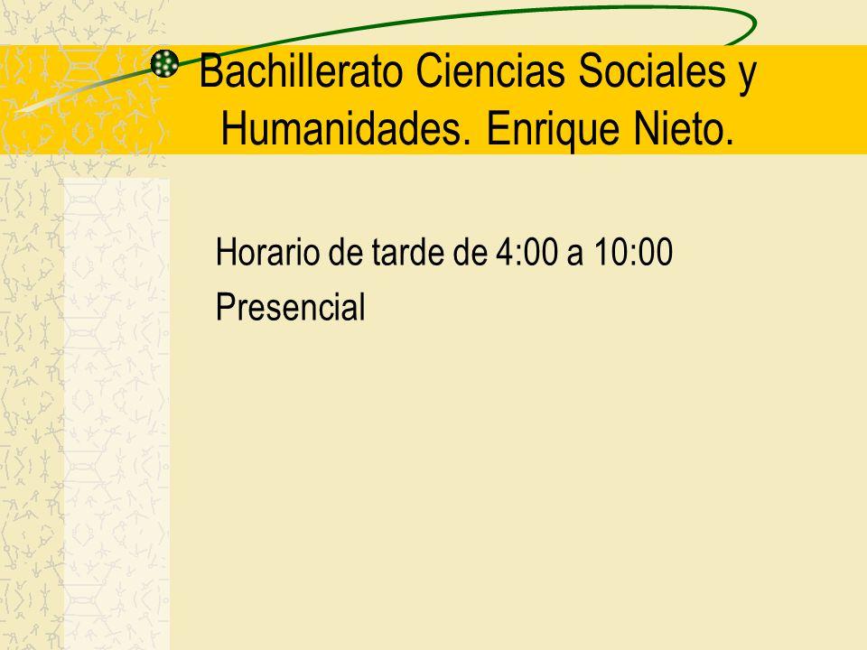 Bachillerato Ciencias Sociales y Humanidades. Enrique Nieto. Horario de tarde de 4:00 a 10:00 Presencial