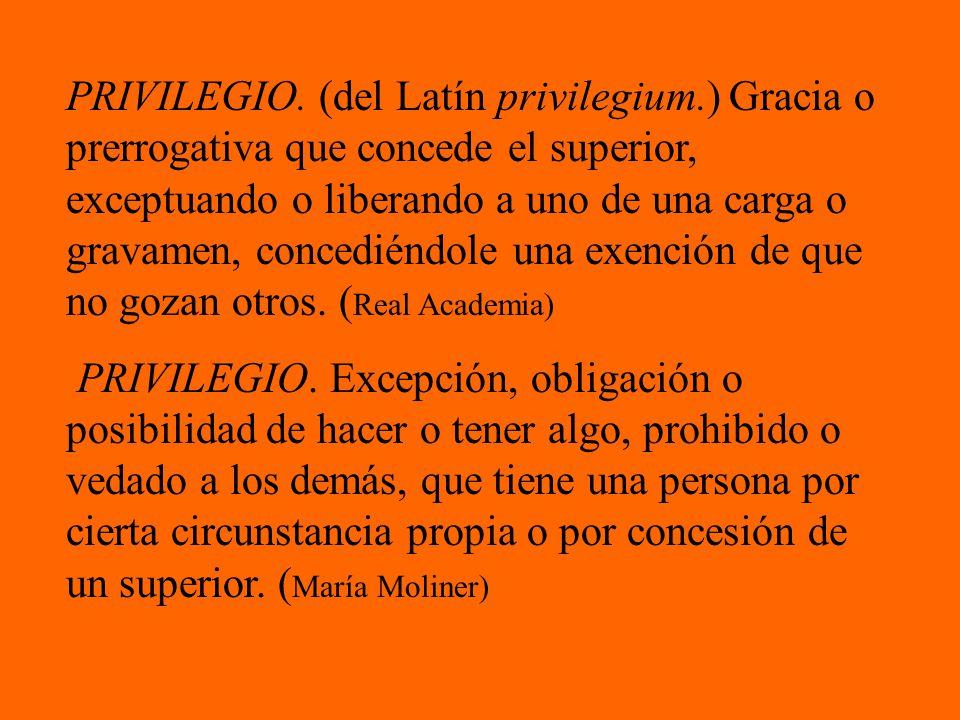 PRIVILEGIO. (del Latín privilegium.) Gracia o prerrogativa que concede el superior, exceptuando o liberando a uno de una carga o gravamen, concediéndo