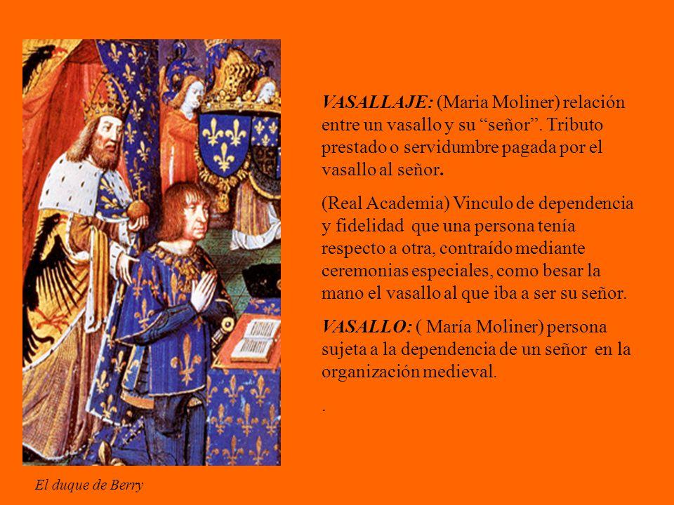 VASALLAJE: (Maria Moliner) relación entre un vasallo y su señor. Tributo prestado o servidumbre pagada por el vasallo al señor. (Real Academia) Vincul