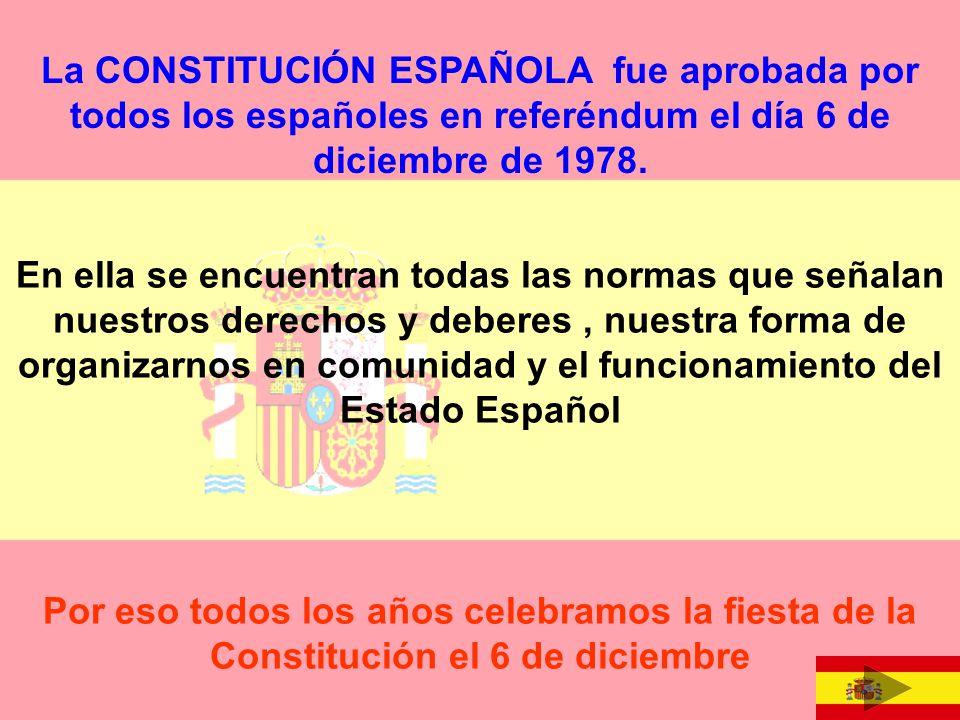 La CONSTITUCIÓN ESPAÑOLA fue aprobada por todos los españoles en referéndum el día 6 de diciembre de 1978.