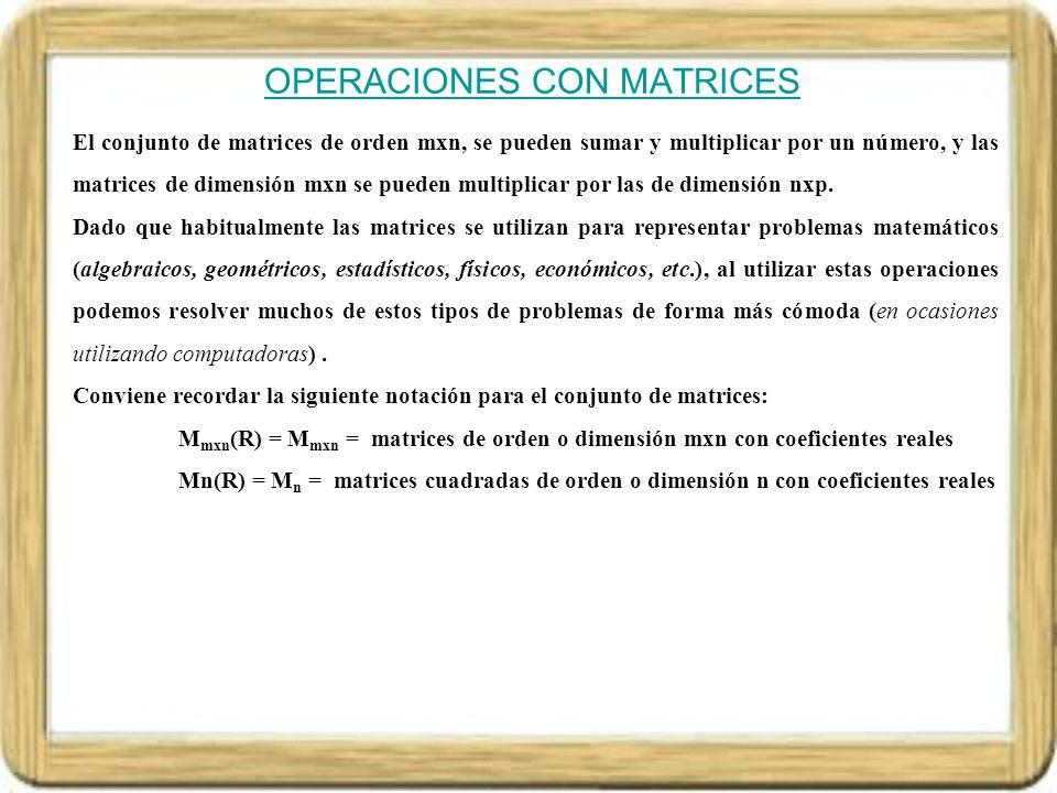 ADICIÓN DE MATRICES Sean A = (a ij ) y B = (b ij ) dos matrices de igual dimensión, definimos matriz suma S = (s ij ) (se representa S = A + B), donde s i j = a i j, para cada i = 1,2,…,m; j = 1,2,..,n Ejemplo.- PROPIEDADES DE LA ADICIÓN DE MATRICES de dimensión mxn Conmutativa.- A + B = B + A, para cualquier matriz A y B de dimensiones mxn Asociativa.- A + ( B + C ) = ( A + B ) + C, para cualquier matriz A, B y C de dimensiones mxn Elemento neutro.- Existe la matriz nula O (todo ceros) de dimensión mxn tal que O+A = A+O, para cualquier matriz A de dimensiones mxn Elemento Simétrico.- Para cada matriz A de orden mxn existe la matriz -A (matriz opuesta) de dimensión mxn tal que (-A)+A = A+(-A) = O.