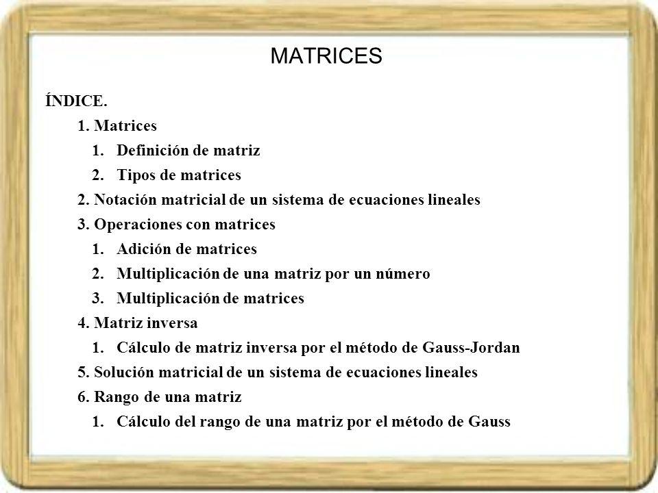 Las matrices son tablas de números que se utilizan para el cálculo numérico, resolución de ecuaciones, problemas algebraicos, en problemas geométricos, en estadística, y en general en casi todas las ramas de las Matemáticas y de las Ciencias en general (economía, informática, Física, etc.) Las matrices aparecen por primera vez hacia el año 1850, introducidas por el Matemático Sylvester.