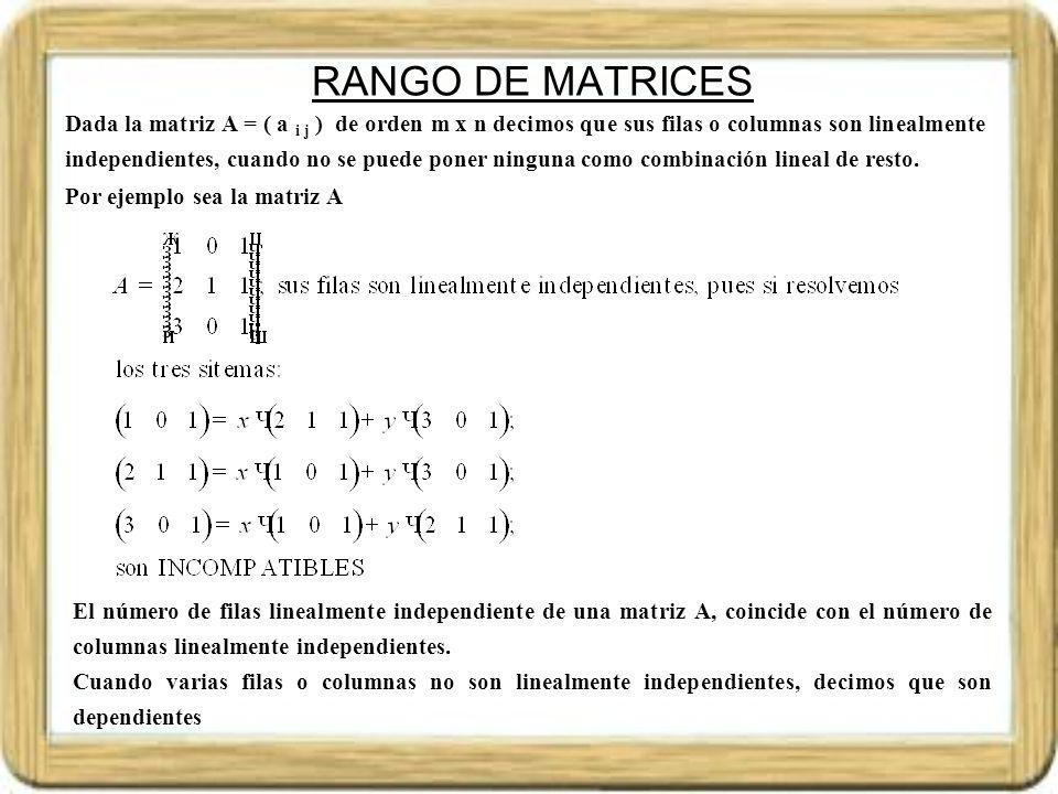 RANGO DE MATRICES Denominamos rango de una matriz A, y denotamos por Rango(A) al número de filas o columnas linealmente independientes de la matriz A.