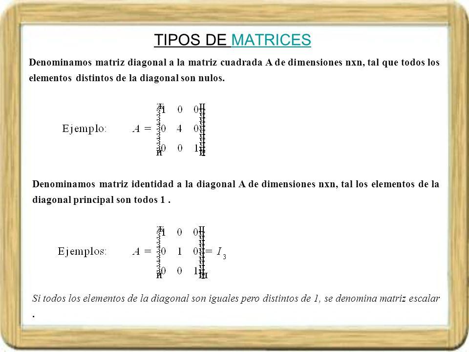 TIPOS DE MATRICESMATRICES Denominamos matriz opuesta de la matriz A de dimensiones mxn, a la matriz -A de dimensiones mxn tal que todos sus elementos son de la forma – a i j, para cada i=1,2,..,m; j=1,2,..,n Denominamos matriz transpuesta de la matriz A de dimensiones mxn, a la matriz A t de orden nxm, tal que a t ij = a ji, para cada i=1,2,..,m; j=1,2,..,n