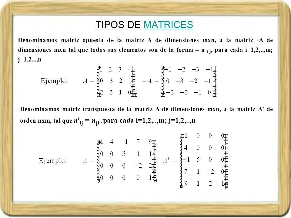 TIPOS DE MATRICESMATRICES Denominamos matriz simétrica a la matriz cuadrada A de dimensiones nxn, tal que A =A t, es decir a t ij = a ji, para cada i,j=1,2,...,n Denominamos matriz antisimétrica a la matriz cuadrada A de dimensiones nxn, tal que A =-A t es decir a t ij = -a ji, para cada i,j=1,2,...,n