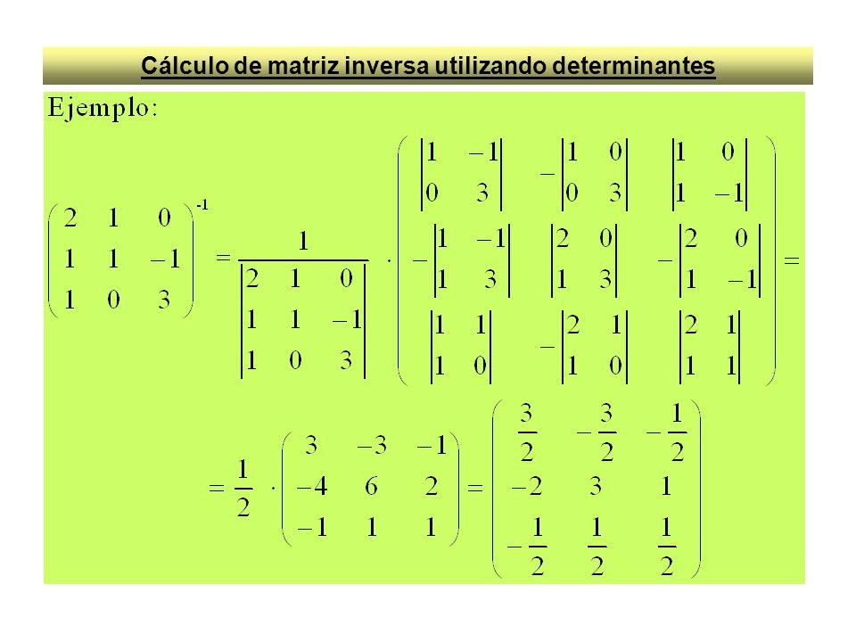 Cálculo de matriz inversa utilizando determinantes Dada una matriz A cuadrada de orden n, si su determinante es distinto de cero, existe la matriz inversa A, tal que A.