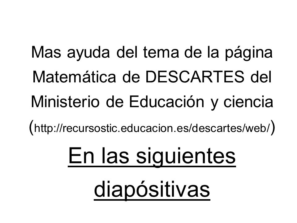 Mas ayuda del tema de la página Matemática de DESCARTES del Ministerio de Educación y ciencia ( http://recursostic.educacion.es/descartes/web/ ) En la