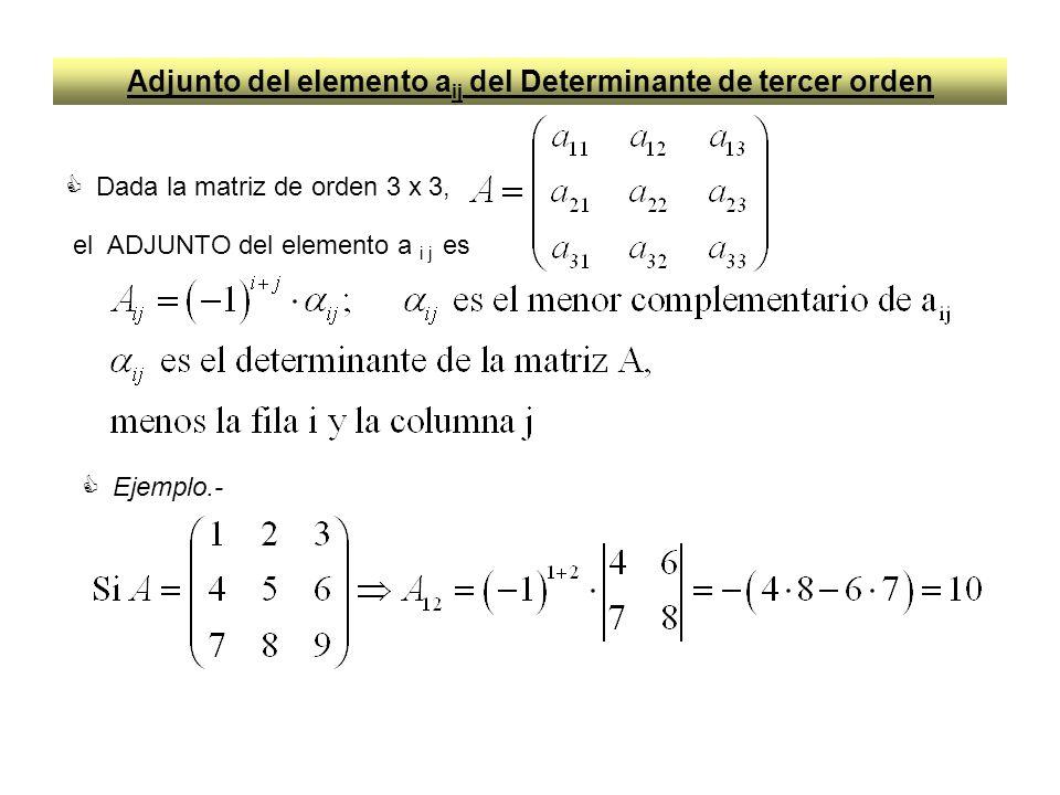 Determinante de tercer orden Dada la matriz de orden 3 x 3, el DETERMINANTE de A es la suma de los elementos de una fila o columna cualquier por sus respectivos adjuntos (podemos tomar los elementos de la diagonal principal), por ejemplo Ejemplo.-
