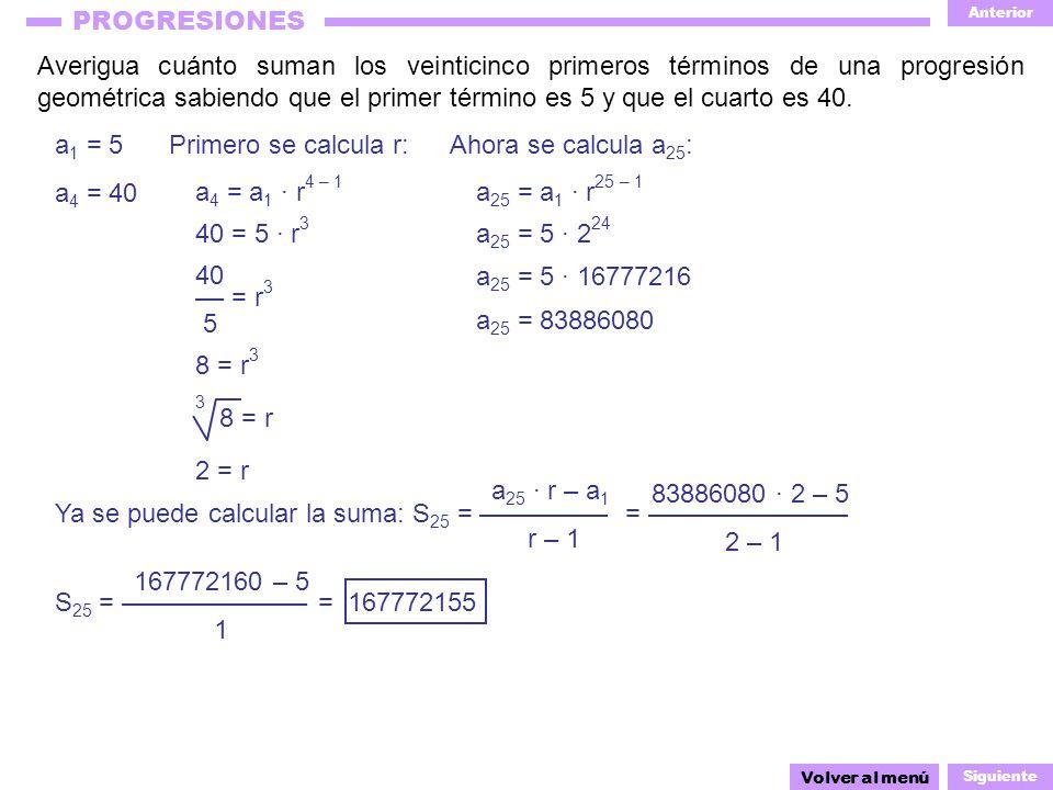Anterior Siguiente PROGRESIONES Averigua cuánto suman los veinticinco primeros términos de una progresión geométrica sabiendo que el primer término es 5 y que el cuarto es 40.