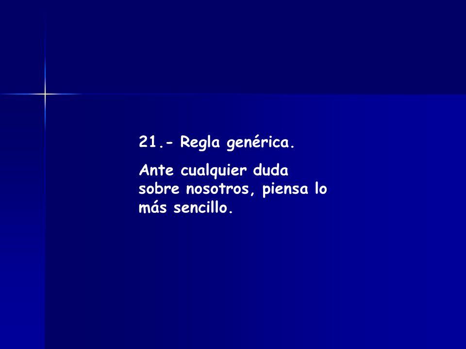 21.- Regla genérica. Ante cualquier duda sobre nosotros, piensa lo más sencillo.