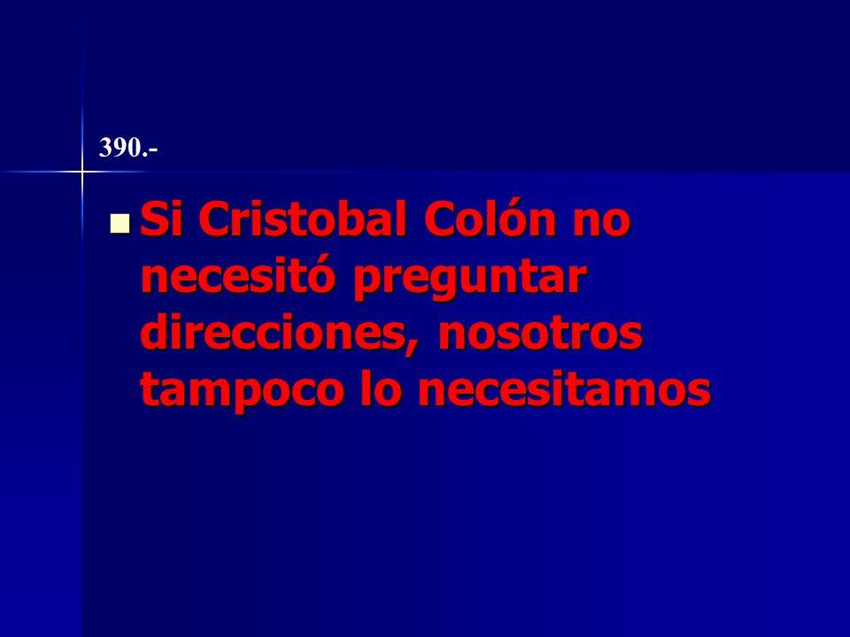Si Cristobal Colón no necesitó preguntar direcciones, nosotros tampoco lo necesitamos Si Cristobal Colón no necesitó preguntar direcciones, nosotros tampoco lo necesitamos 390.-