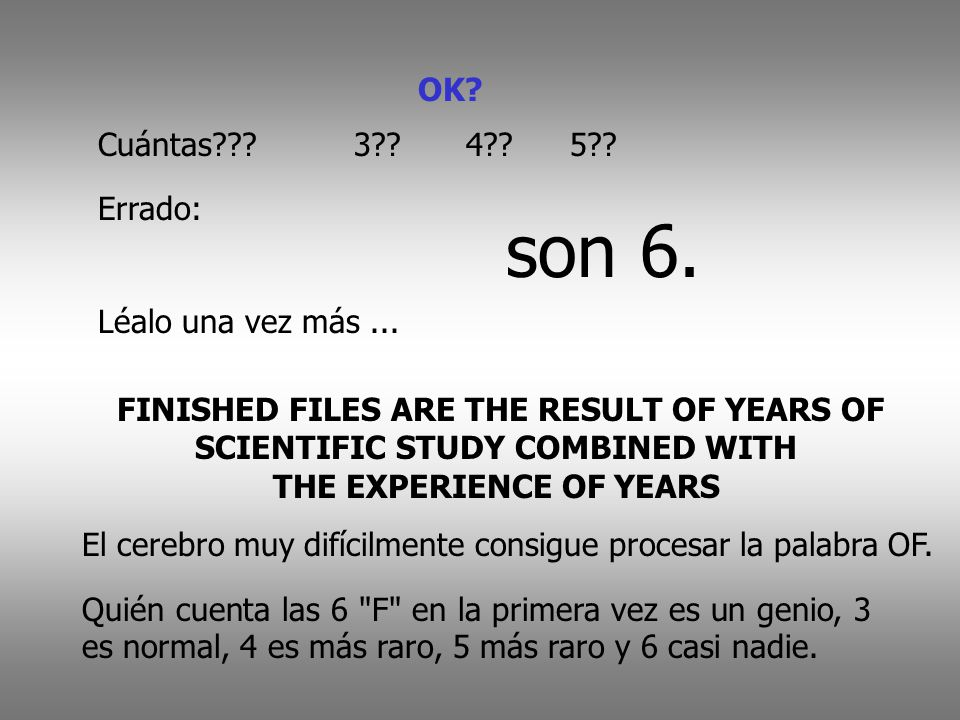 OK? Cuántas???3??4??5?? Errado: son 6. Léalo una vez más... FINISHED FILES ARE THE RESULT OF YEARS OF SCIENTIFIC STUDY COMBINED WITH THE EXPERIENCE OF