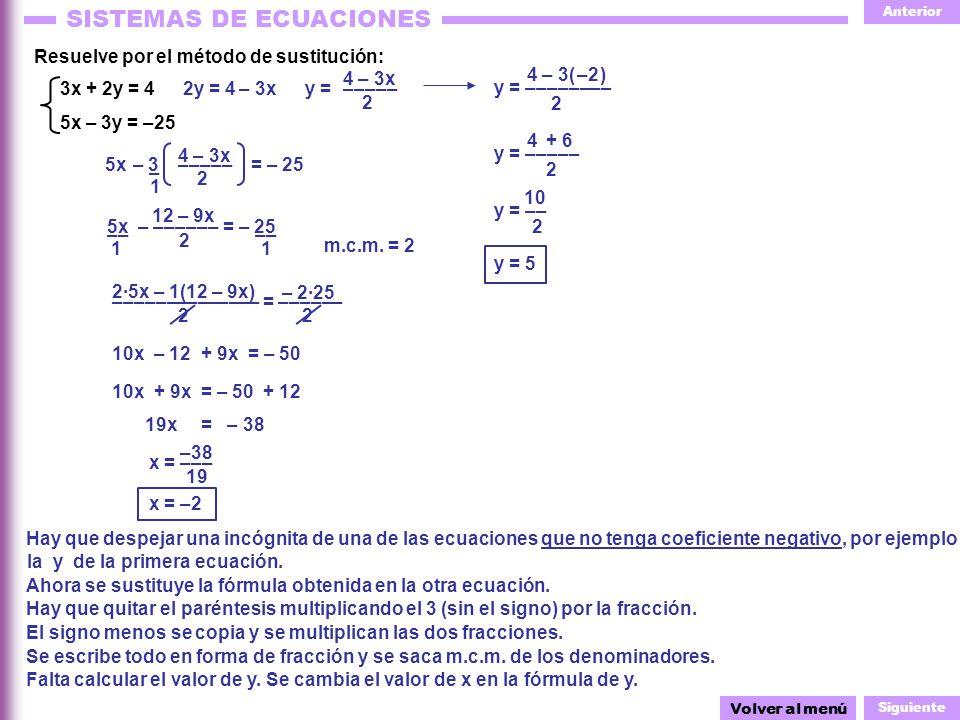 Anterior Siguiente SISTEMAS DE ECUACIONES 4 – 3x ––––– y = ––––– 4 2 + 6 10 y = –––––––– 4 – 3( ) 2 x = ––– – 2·25 –––––––––––––– = –––––– 2 1 –– 1 – – 3 1 y = 2 4 – 3x ––––– – 3x Resuelve por el método de sustitución: 3x + 2y = 4 5x – 3y = –25 Hay que despejar una incógnita de una de las ecuaciones que no tenga coeficiente negativo, por ejemplo Ahora se sustituye la fórmula obtenida en la otra ecuación.