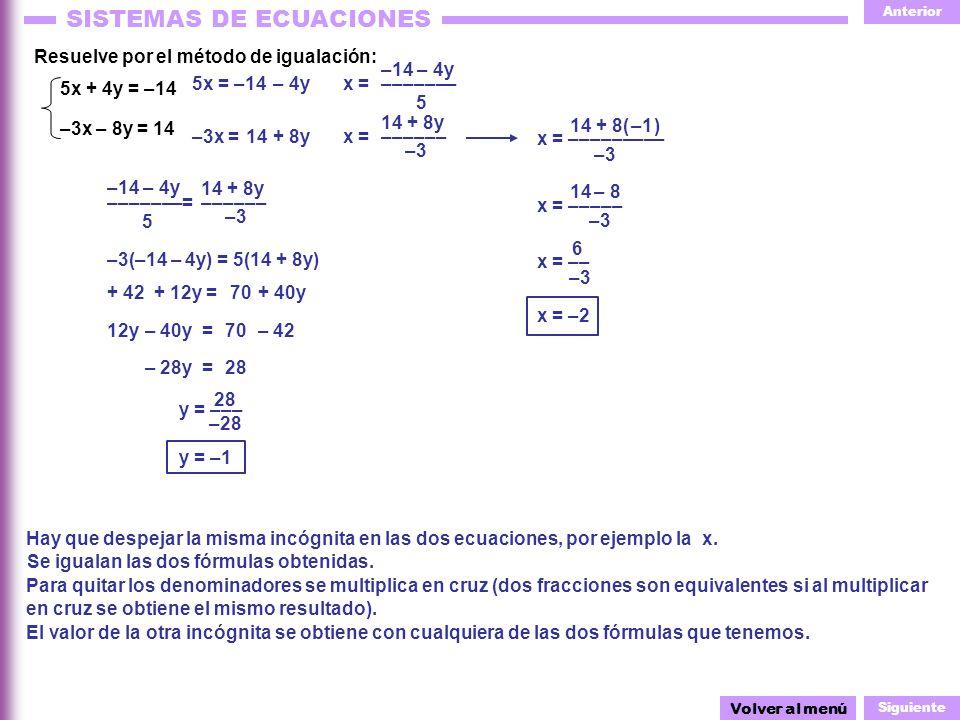 Anterior Siguiente SISTEMAS DE ECUACIONES 14 + 8( )–1 –3 ––––––– Resuelve por el método de igualación: –14 – 4y 5x =x = 5 – 4y 5x + 4y = –14 –3x – 8y = 14 Hay que despejar la misma incógnita en las dos ecuaciones, por ejemplo la x.