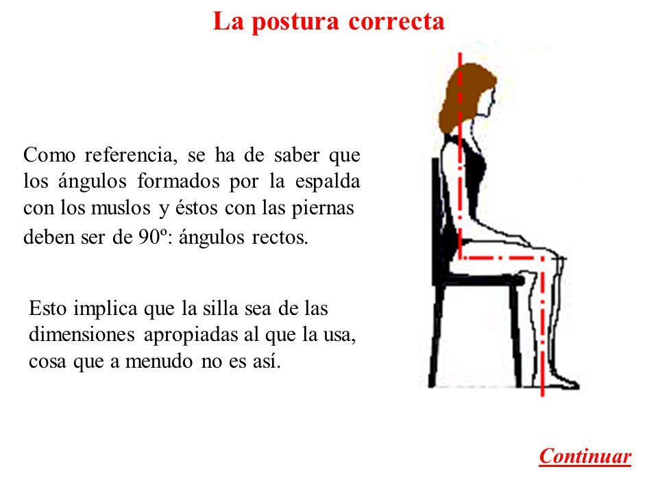 La postura correcta Como referencia, se ha de saber que los ángulos formados por la espalda con los muslos y éstos con las piernas Esto implica que la silla sea de las dimensiones apropiadas al que la usa, cosa que a menudo no es así.
