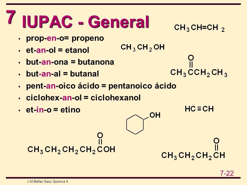 7 7-22 J.M,Báñez Sanz Quimica II IUPAC - General prop-en-o= propeno et-an-ol = etanol but-an-ona = butanona but-an-al = butanal pent-an-oico ácido = pentanoico ácido ciclohex-an-ol = ciclohexanol et-in-o = etino
