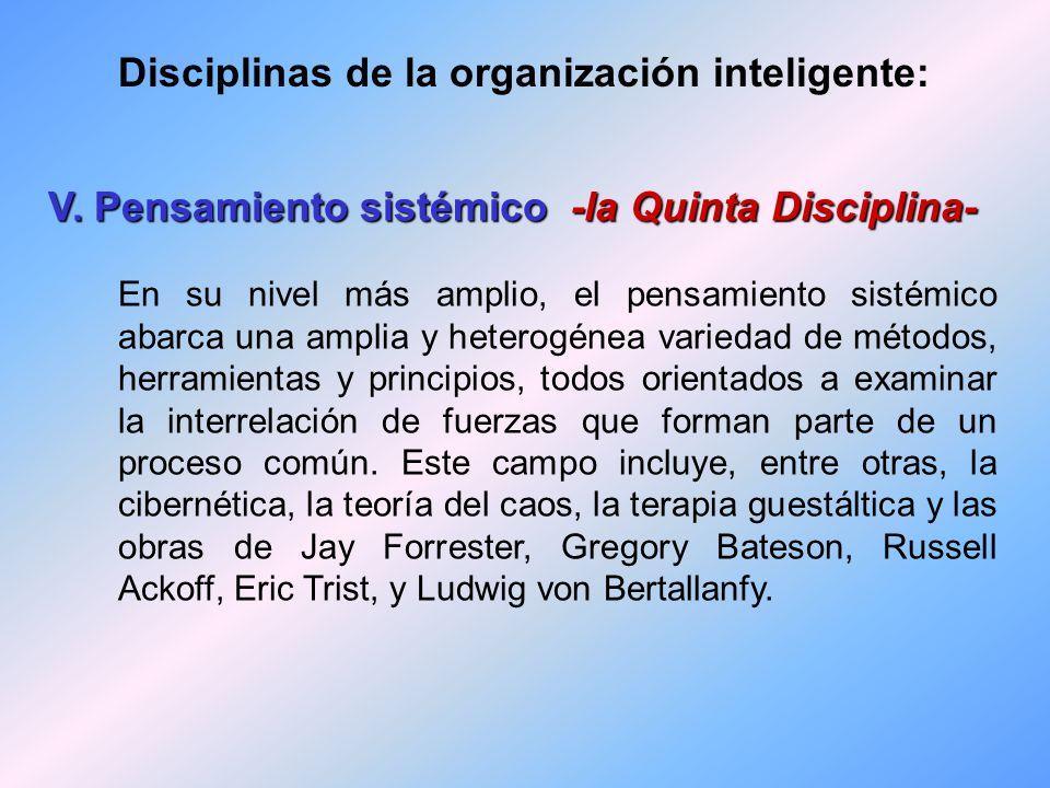 V. Pensamiento sistémico -la Quinta Disciplina- Marco conceptual que ayuda a identificar patrones o tendencias totales. Integra a las demás disciplina