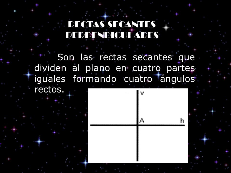 RECTAS SECANTES PERPENDICULARES Son las rectas secantes que dividen al plano en cuatro partes iguales formando cuatro ángulos rectos.
