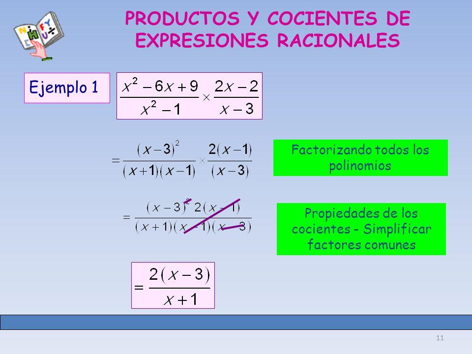 11 PRODUCTOS Y COCIENTES DE EXPRESIONES RACIONALES Ejemplo 1 Factorizando todos los polinomios Propiedades de los cocientes - Simplificar factores comunes