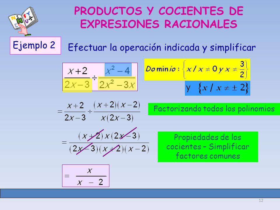 12 PRODUCTOS Y COCIENTES DE EXPRESIONES RACIONALES Ejemplo 2 Efectuar la operación indicada y simplificar Factorizando todos los polinomios Propiedades de los cocientes – Simplificar factores comunes