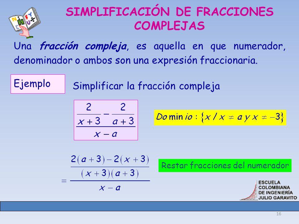 16 SIMPLIFICACIÓN DE FRACCIONES COMPLEJAS Una fracción compleja, es aquella en que numerador, denominador o ambos son una expresión fraccionaria.