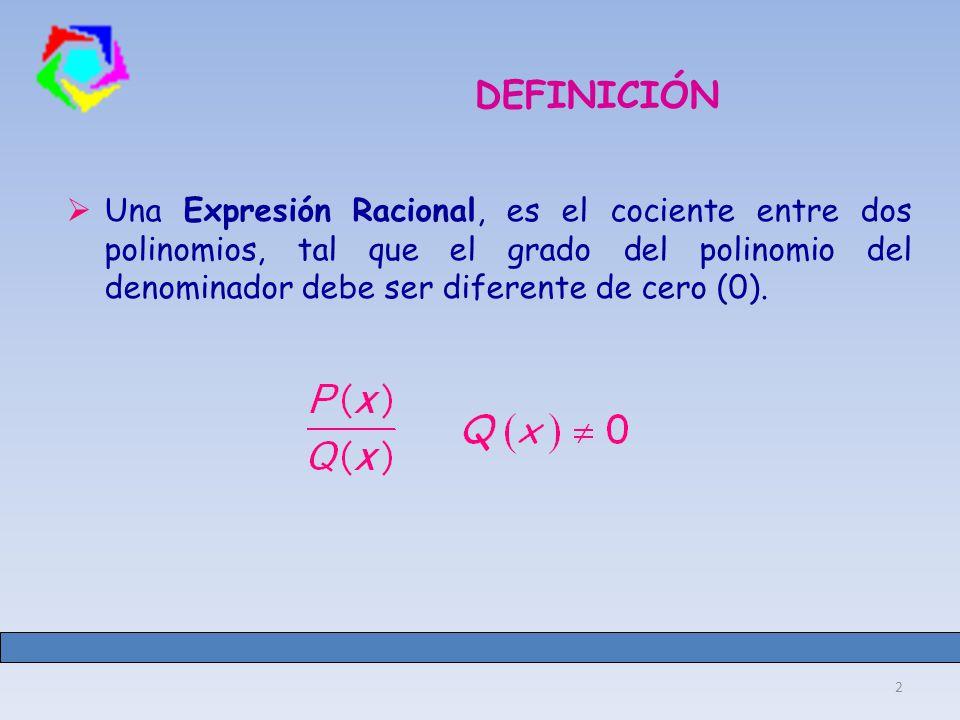 2 DEFINICIÓN Una Expresión Racional, es el cociente entre dos polinomios, tal que el grado del polinomio del denominador debe ser diferente de cero (0).