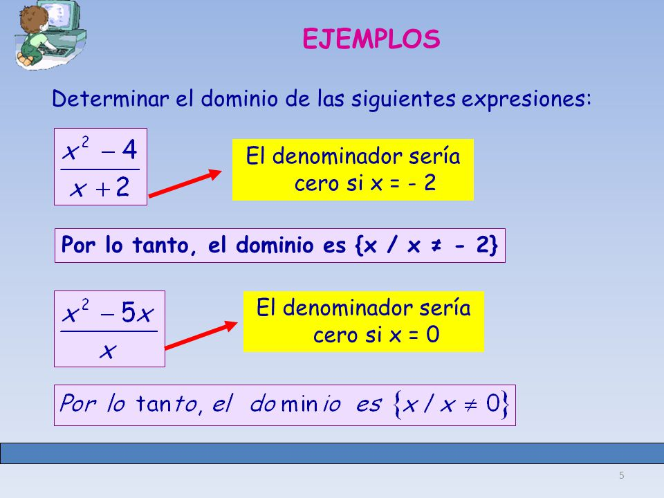 5 EJEMPLOS Determinar el dominio de las siguientes expresiones: El denominador sería cero si x = - 2 El denominador sería cero si x = 0 Por lo tanto, el dominio es {x / x - 2}