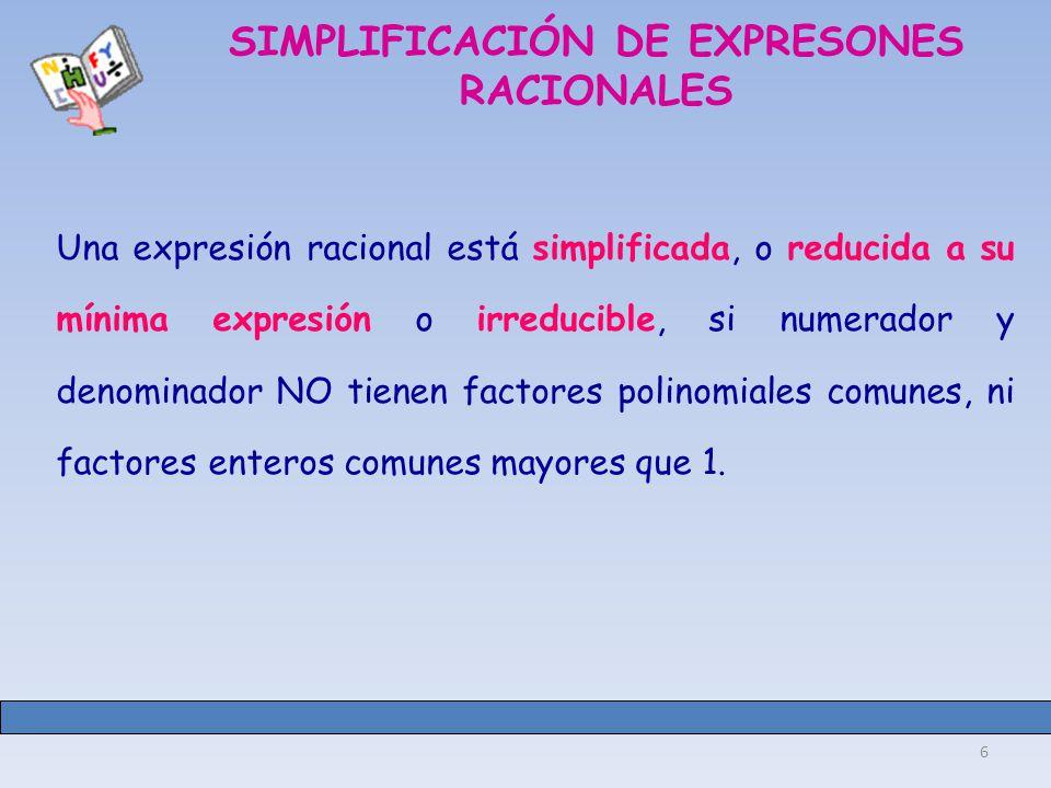 6 SIMPLIFICACIÓN DE EXPRESONES RACIONALES Una expresión racional está simplificada, o reducida a su mínima expresión o irreducible, si numerador y denominador NO tienen factores polinomiales comunes, ni factores enteros comunes mayores que 1.