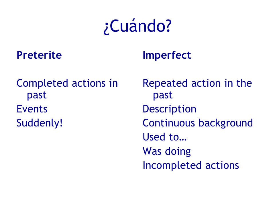 ¿Cuándo. Preterite Completed actions in past Events Suddenly.